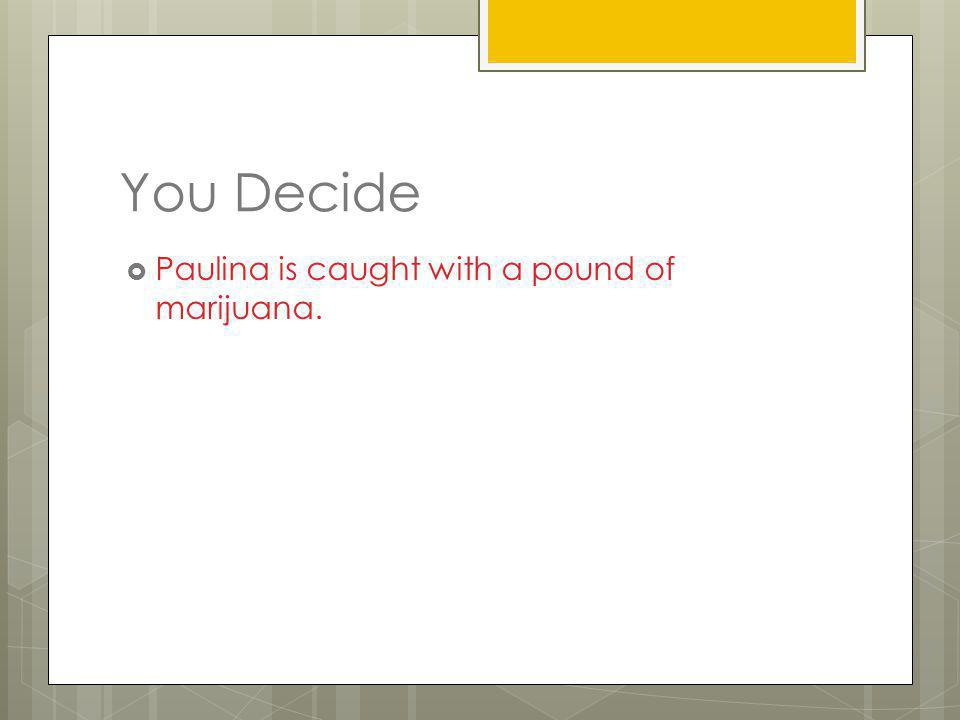 You Decide Paulina is caught with a pound of marijuana.