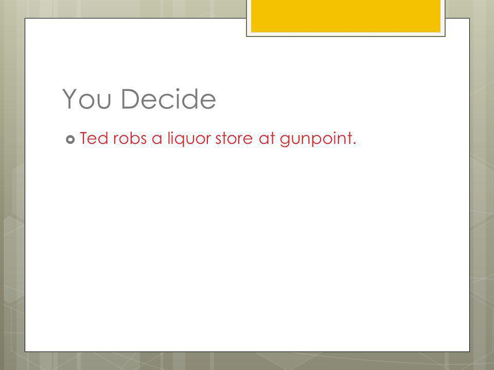 You Decide Ted robs a liquor store at gunpoint.