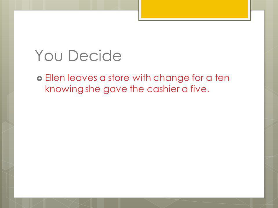 You Decide Ellen leaves a store with change for a ten knowing she gave the cashier a five.