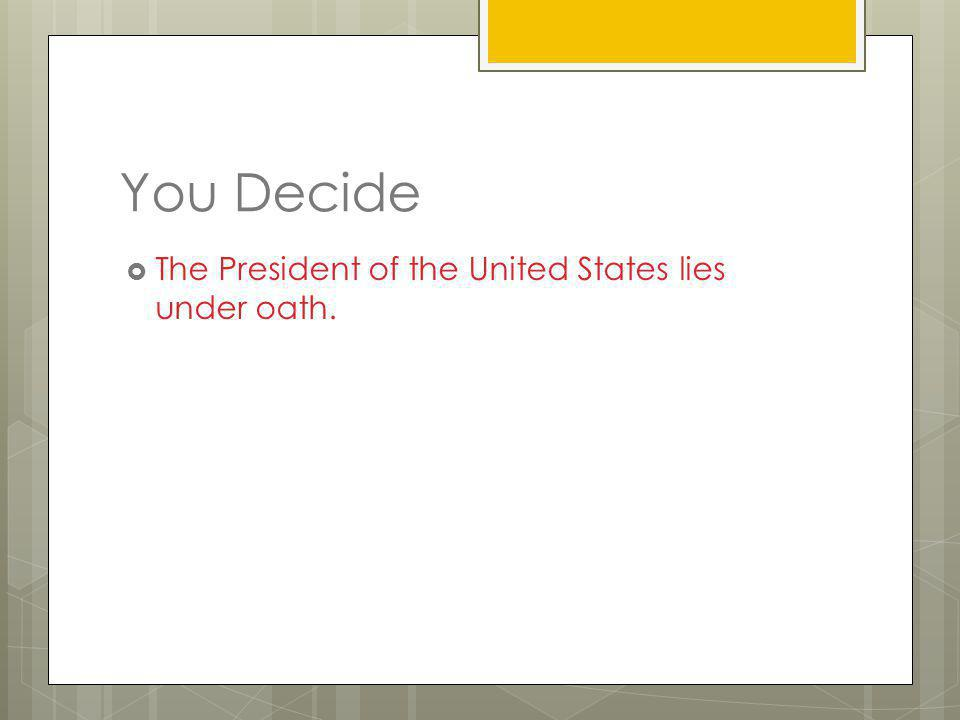 You Decide The President of the United States lies under oath.