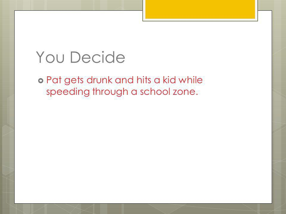 You Decide Pat gets drunk and hits a kid while speeding through a school zone.