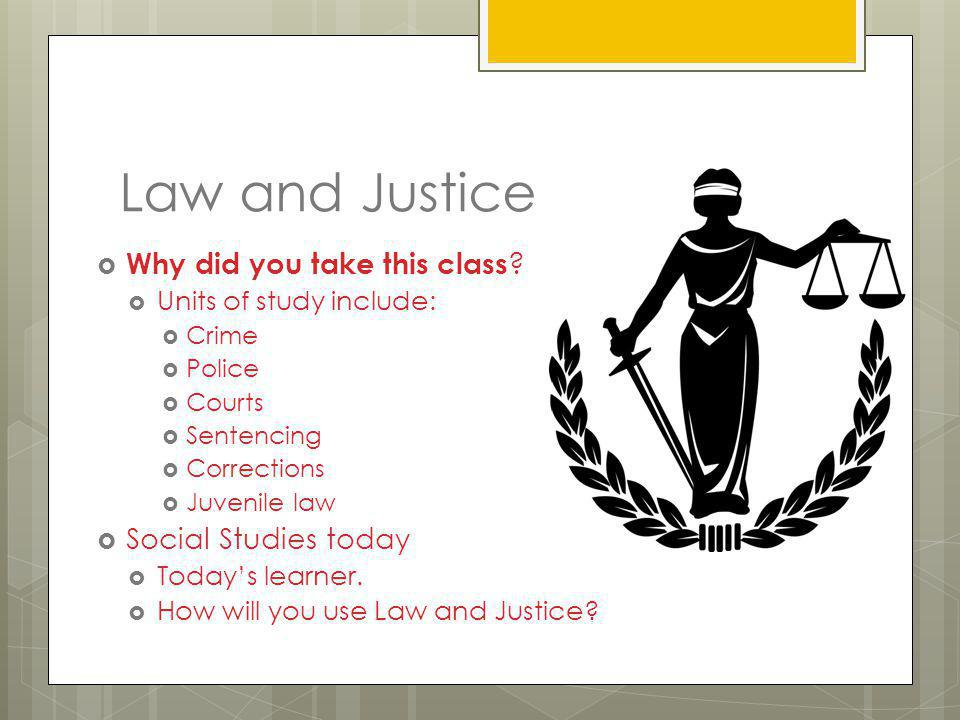 Law and Justice Why did you take this class Social Studies today