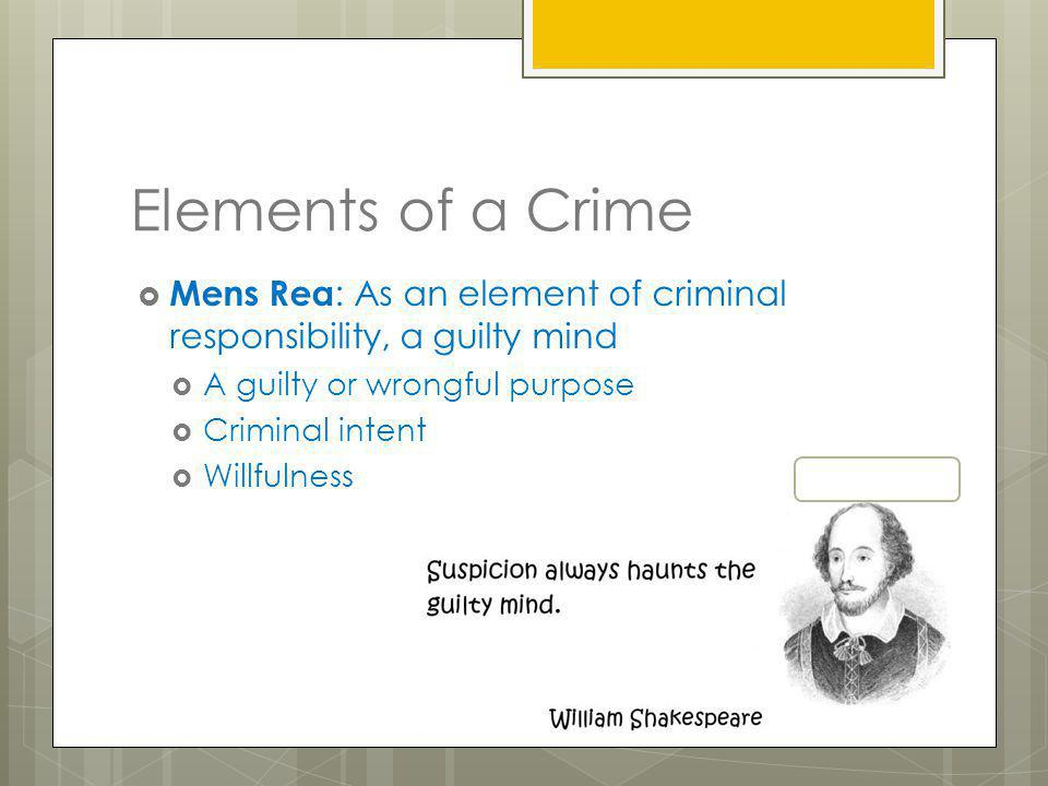 Elements of a Crime Mens Rea: As an element of criminal responsibility, a guilty mind. A guilty or wrongful purpose.