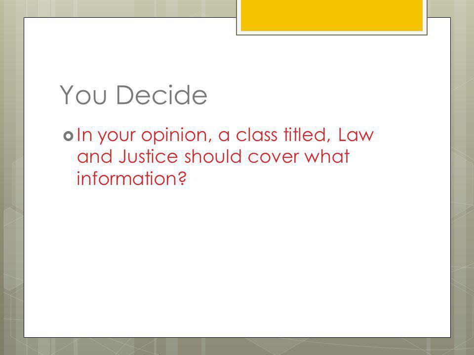 You Decide In your opinion, a class titled, Law and Justice should cover what information