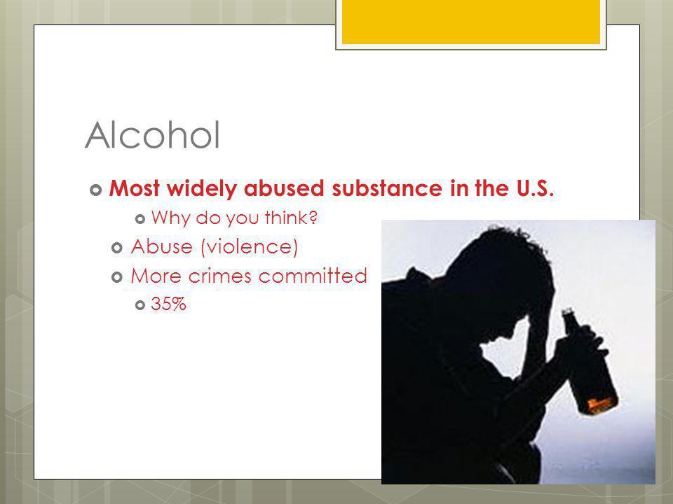 Alcohol Most widely abused substance in the U.S. Abuse (violence)