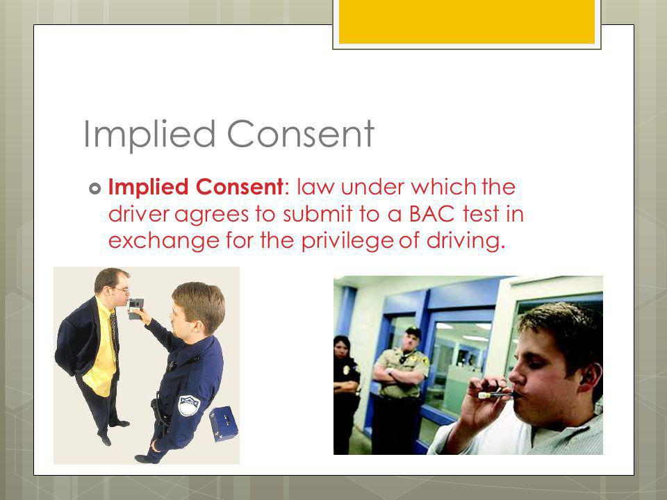 Implied Consent Implied Consent: law under which the driver agrees to submit to a BAC test in exchange for the privilege of driving.