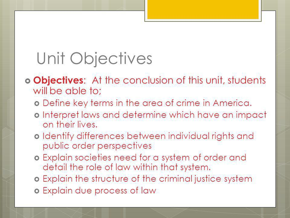Unit Objectives Objectives: At the conclusion of this unit, students will be able to; Define key terms in the area of crime in America.