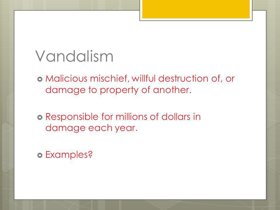 Vandalism Malicious mischief, willful destruction of, or damage to property of another. Responsible for millions of dollars in damage each year.