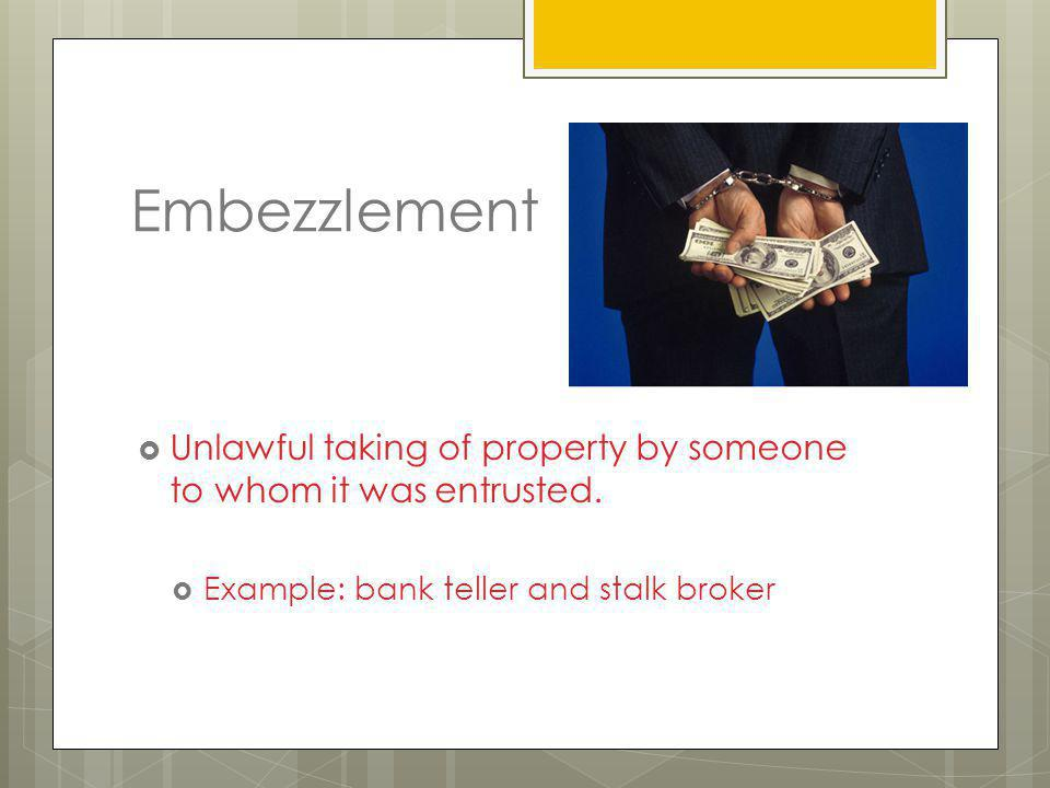 Embezzlement Unlawful taking of property by someone to whom it was entrusted.