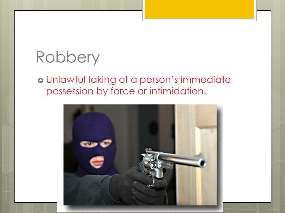 Robbery Unlawful taking of a person's immediate possession by force or intimidation.