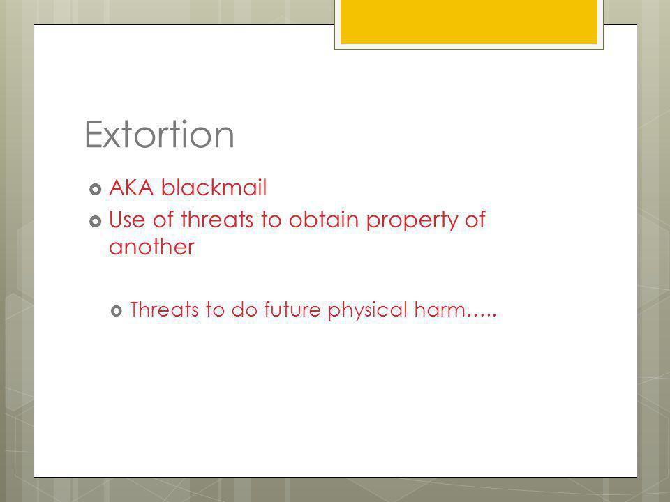 Extortion AKA blackmail Use of threats to obtain property of another