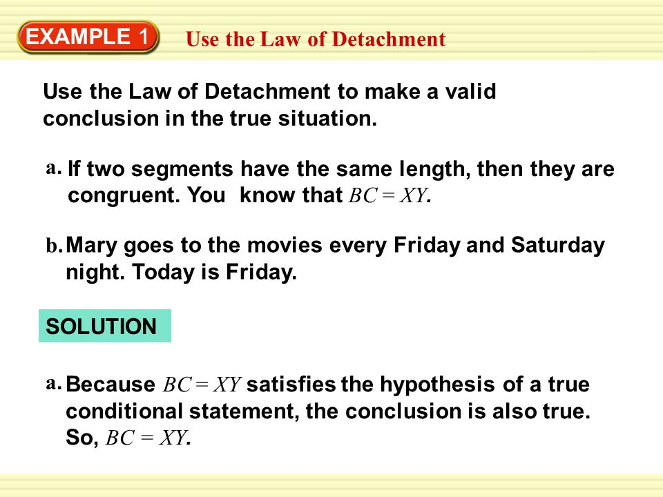EXAMPLE 1 Use the Law of Detachment. Use the Law of Detachment to make a valid conclusion in the true situation.