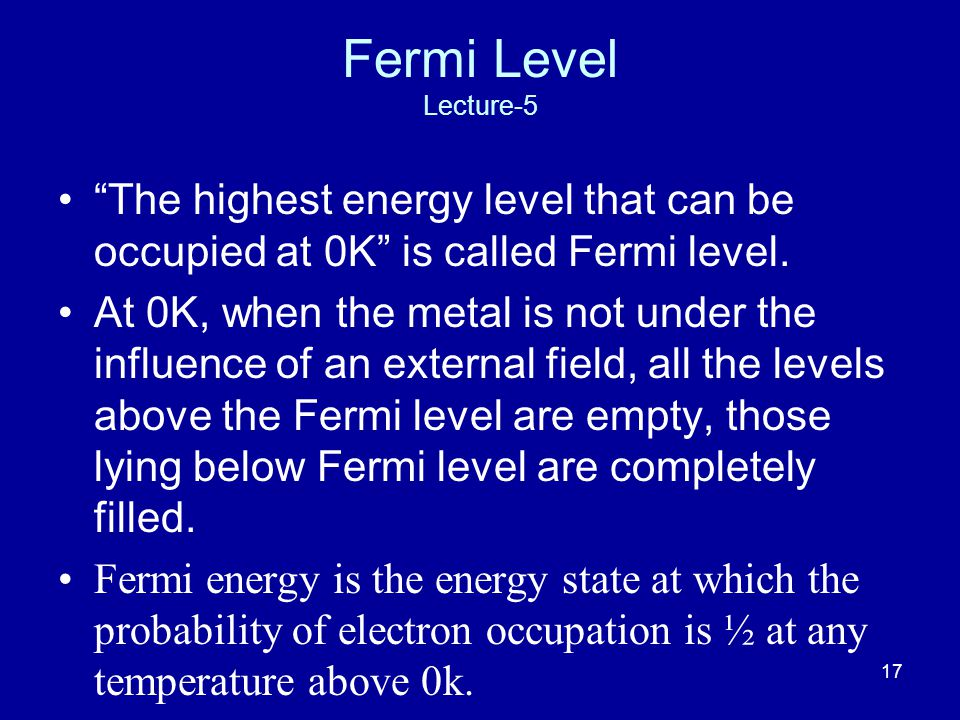 Fermi Level Lecture-5 The highest energy level that can be occupied at 0K is called Fermi level.