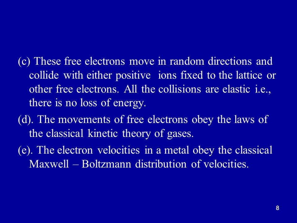 (c) These free electrons move in random directions and collide with either positive ions fixed to the lattice or other free electrons. All the collisions are elastic i.e., there is no loss of energy.