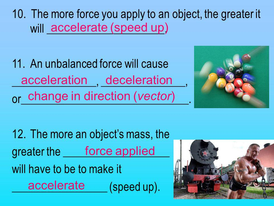 10. The more force you apply to an object, the greater it will _____________________.