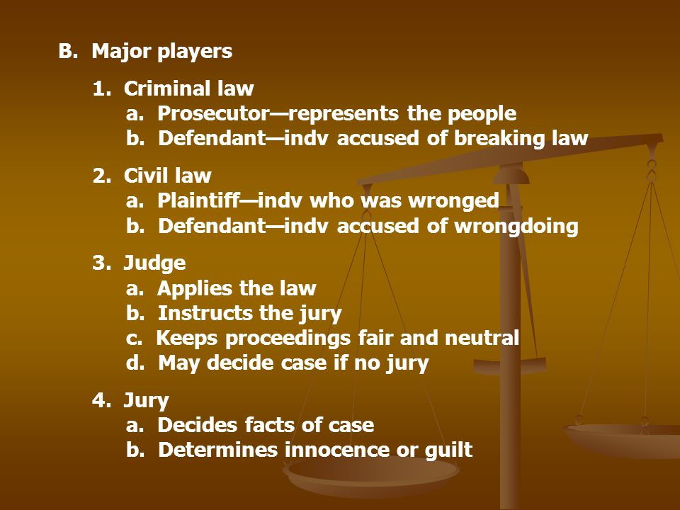 B. Major players 1. Criminal law a. Prosecutor—represents the people b. Defendant—indv accused of breaking law.