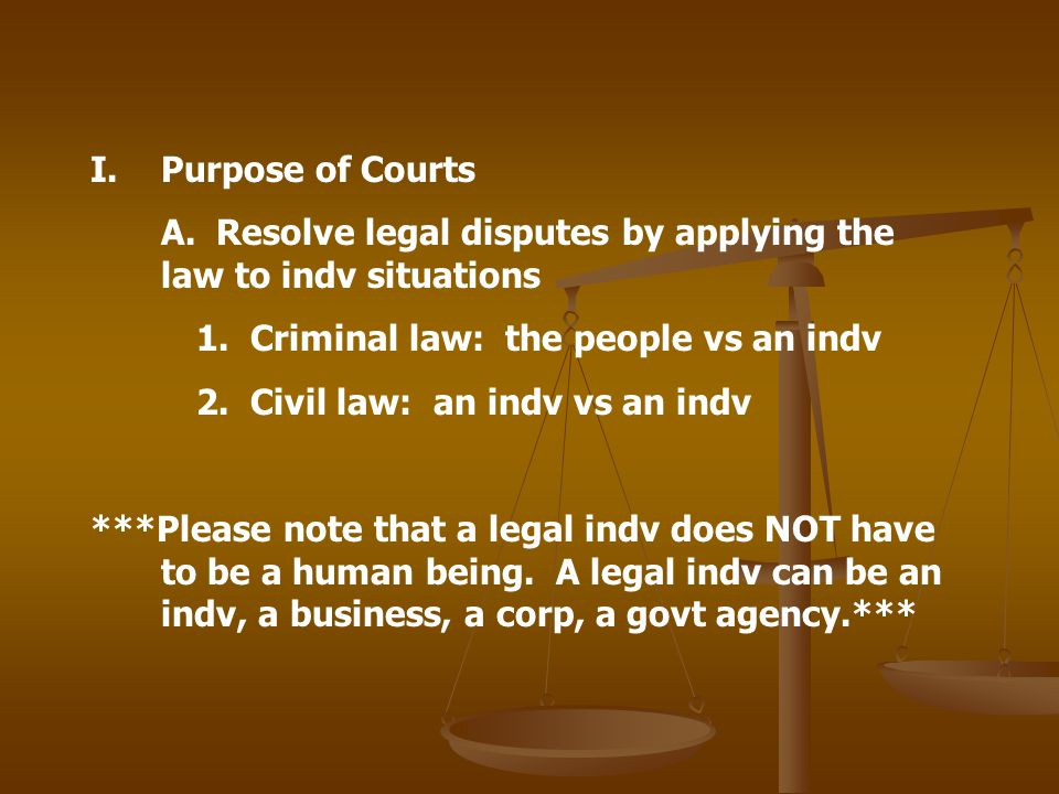Purpose of Courts A. Resolve legal disputes by applying the law to indv situations. 1. Criminal law: the people vs an indv.