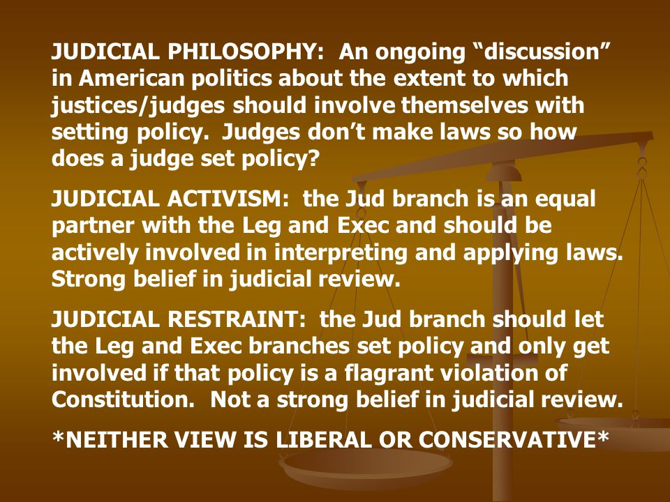 JUDICIAL PHILOSOPHY: An ongoing discussion in American politics about the extent to which justices/judges should involve themselves with setting policy. Judges don't make laws so how does a judge set policy
