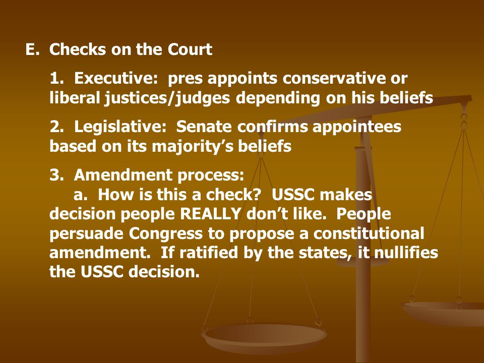Checks on the Court 1. Executive: pres appoints conservative or liberal justices/judges depending on his beliefs.