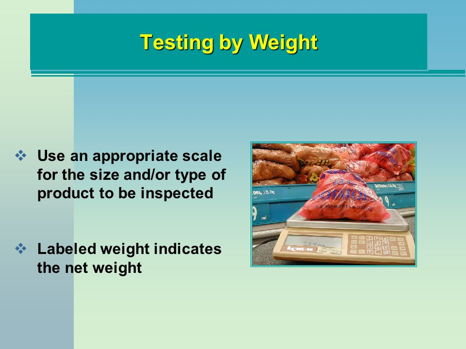 Testing by Weight Use an appropriate scale for the size and/or type of product to be inspected.