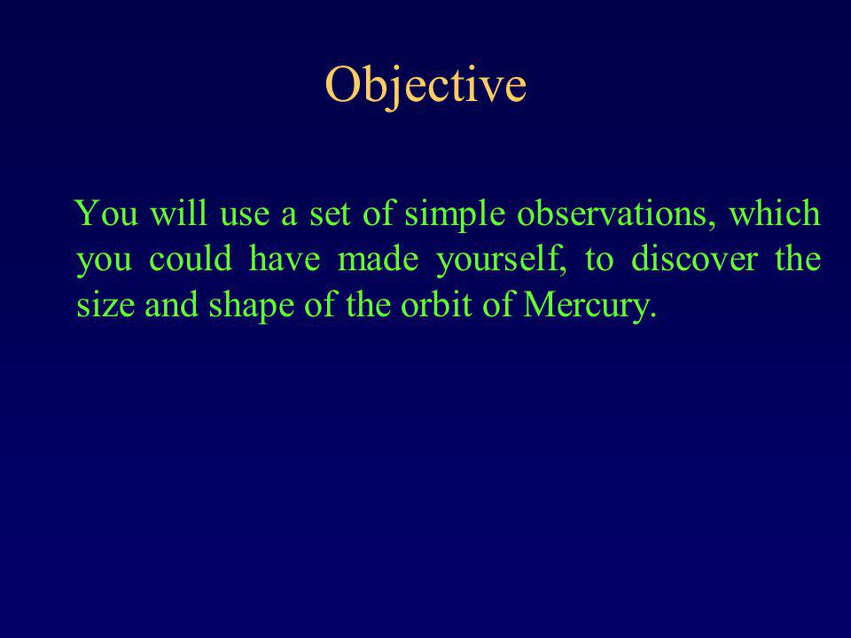 Objective You will use a set of simple observations, which you could have made yourself, to discover the size and shape of the orbit of Mercury.