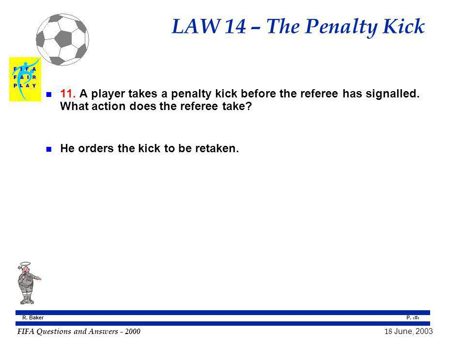 LAW 14 – The Penalty Kick 11. A player takes a penalty kick before the referee has signalled. What action does the referee take