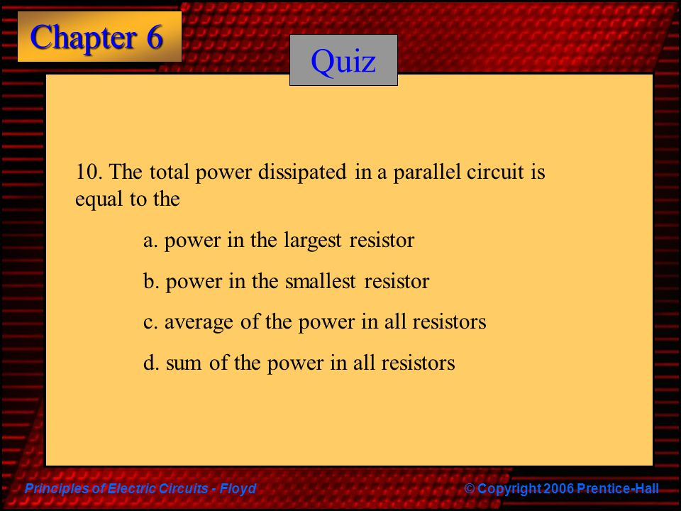 Quiz 10. The total power dissipated in a parallel circuit is equal to the. a. power in the largest resistor.