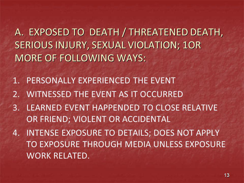 A. EXPOSED TO DEATH / THREATENED DEATH, SERIOUS INJURY, SEXUAL VIOLATION; 1OR MORE OF FOLLOWING WAYS: