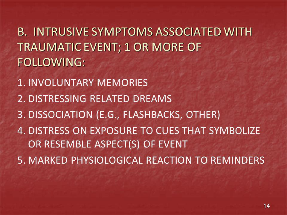 B. INTRUSIVE SYMPTOMS ASSOCIATED WITH TRAUMATIC EVENT; 1 OR MORE OF FOLLOWING: