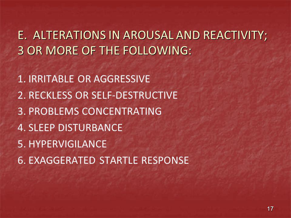 E. ALTERATIONS IN AROUSAL AND REACTIVITY; 3 OR MORE OF THE FOLLOWING: