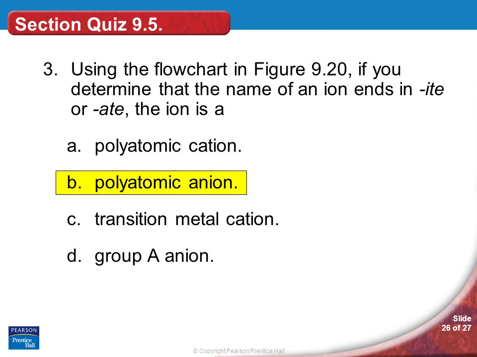 Section Quiz 9.5. 3. Using the flowchart in Figure 9.20, if you determine that the name of an ion ends in -ite or -ate, the ion is a.