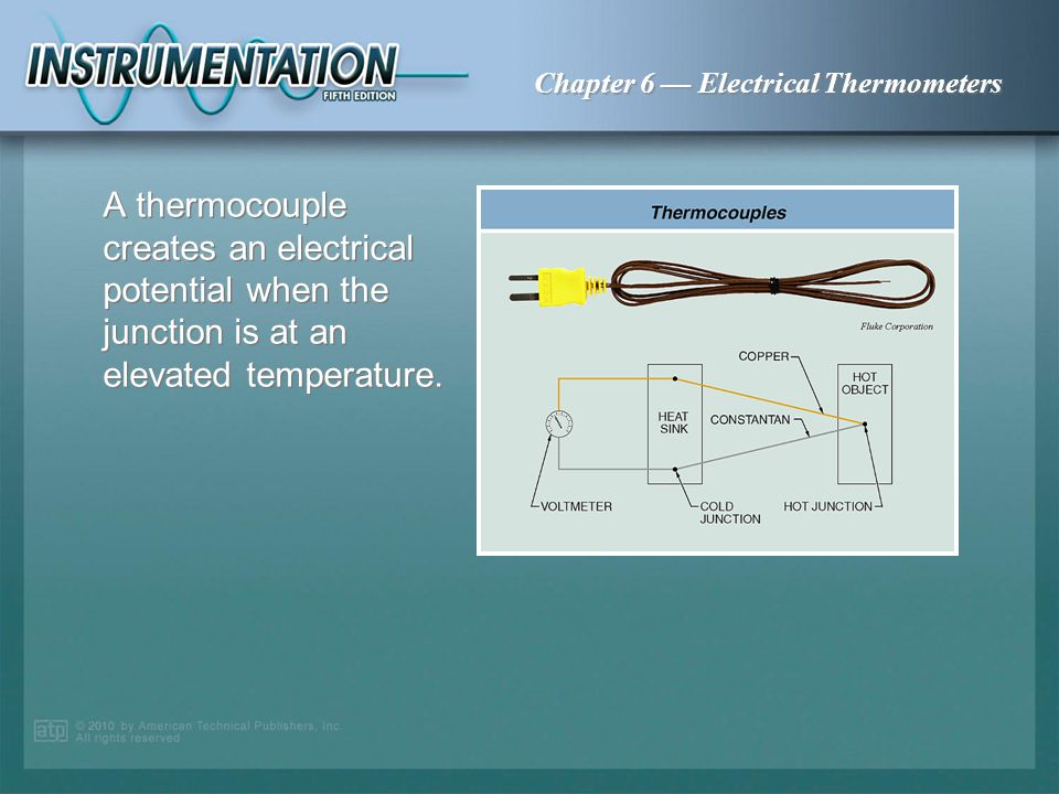 A thermocouple creates an electrical potential when the junction is at an elevated temperature.