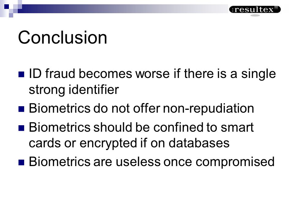 Conclusion ID fraud becomes worse if there is a single strong identifier. Biometrics do not offer non-repudiation.