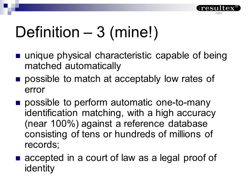 Definition – 3 (mine!) unique physical characteristic capable of being matched automatically. possible to match at acceptably low rates of error.