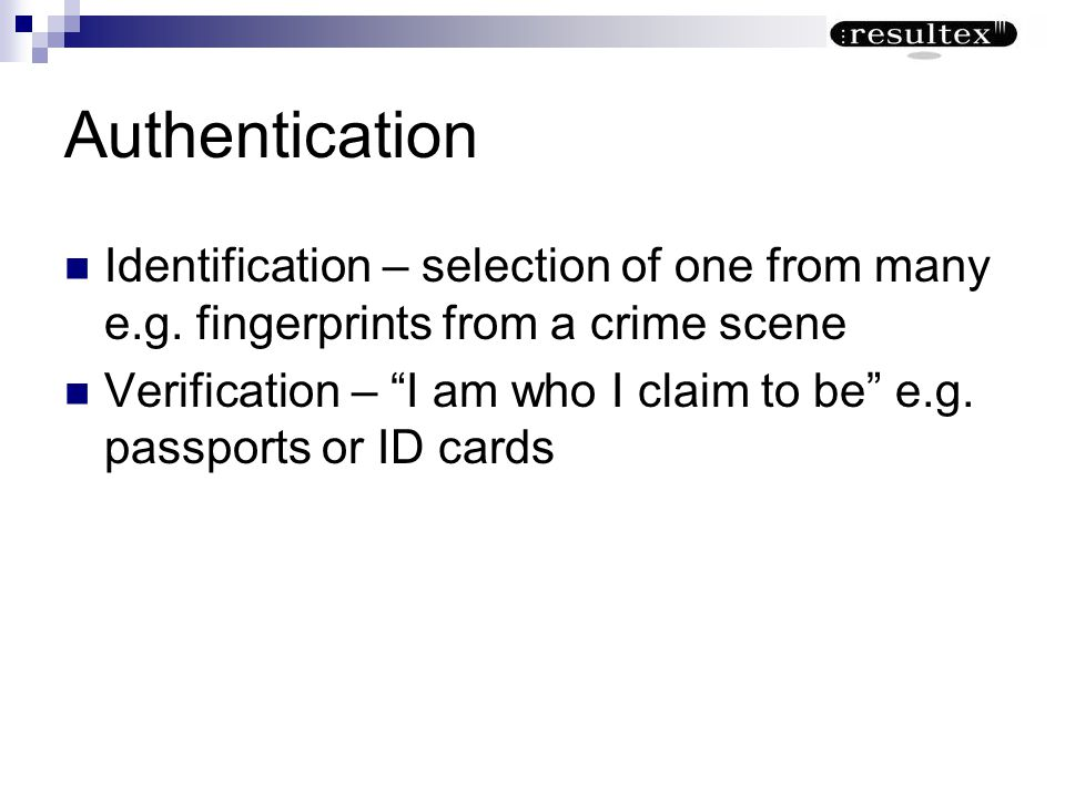 Authentication Identification – selection of one from many e.g. fingerprints from a crime scene.