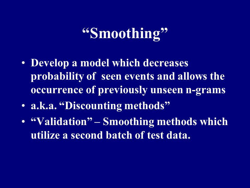 Smoothing Develop a model which decreases probability of seen events and allows the occurrence of previously unseen n-grams.