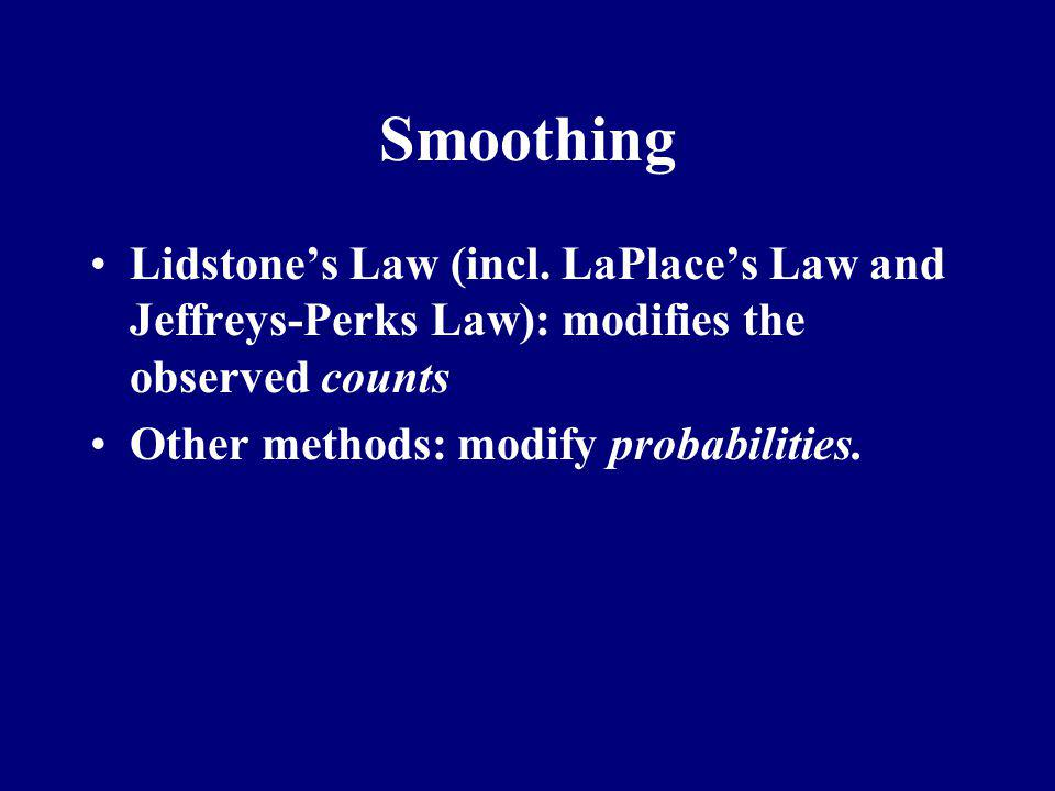Smoothing Lidstone's Law (incl. LaPlace's Law and Jeffreys-Perks Law): modifies the observed counts.