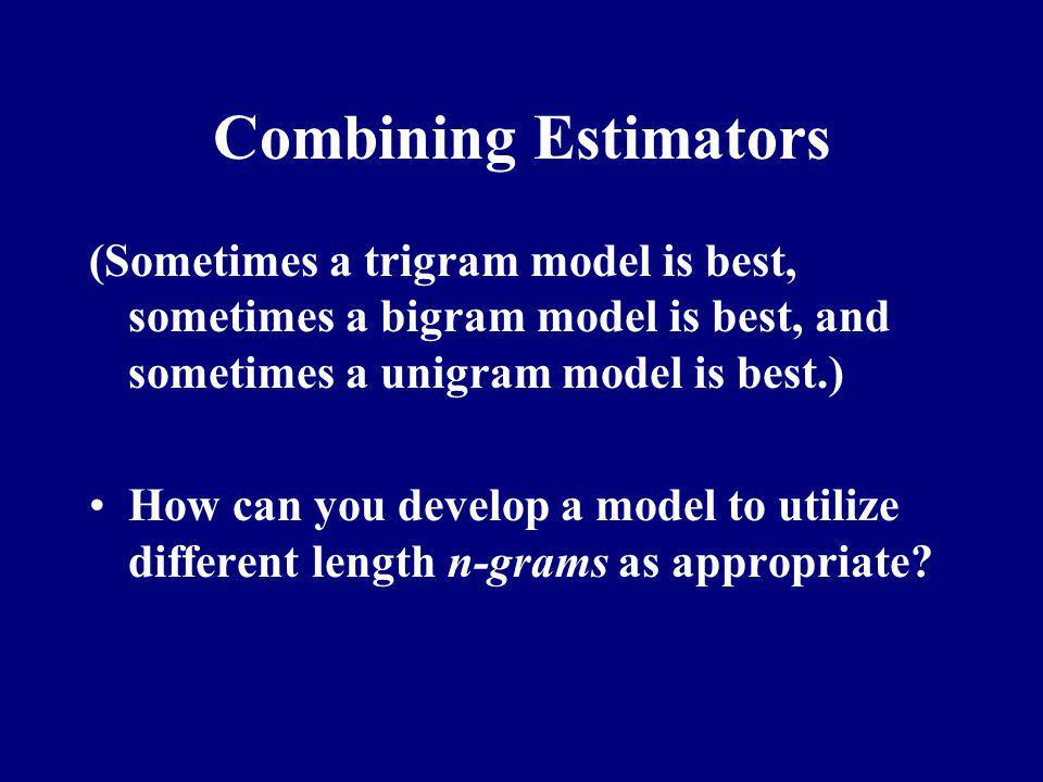 Combining Estimators (Sometimes a trigram model is best, sometimes a bigram model is best, and sometimes a unigram model is best.)