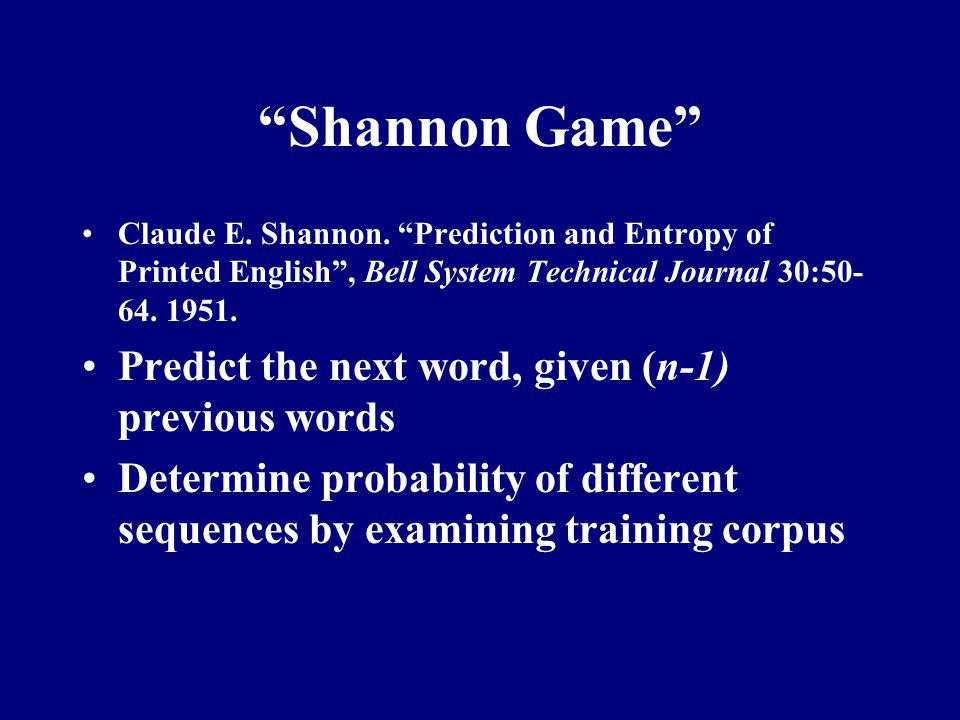 Shannon Game Predict the next word, given (n-1) previous words