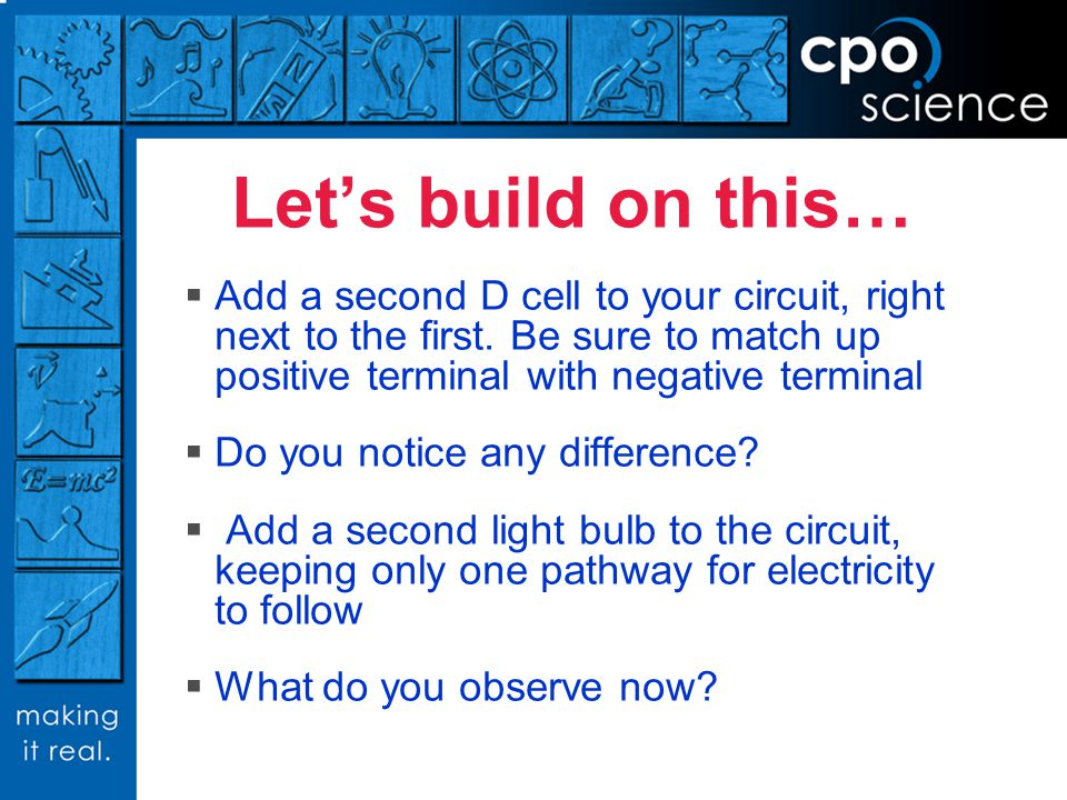 Let's build on this… Add a second D cell to your circuit, right next to the first. Be sure to match up positive terminal with negative terminal.