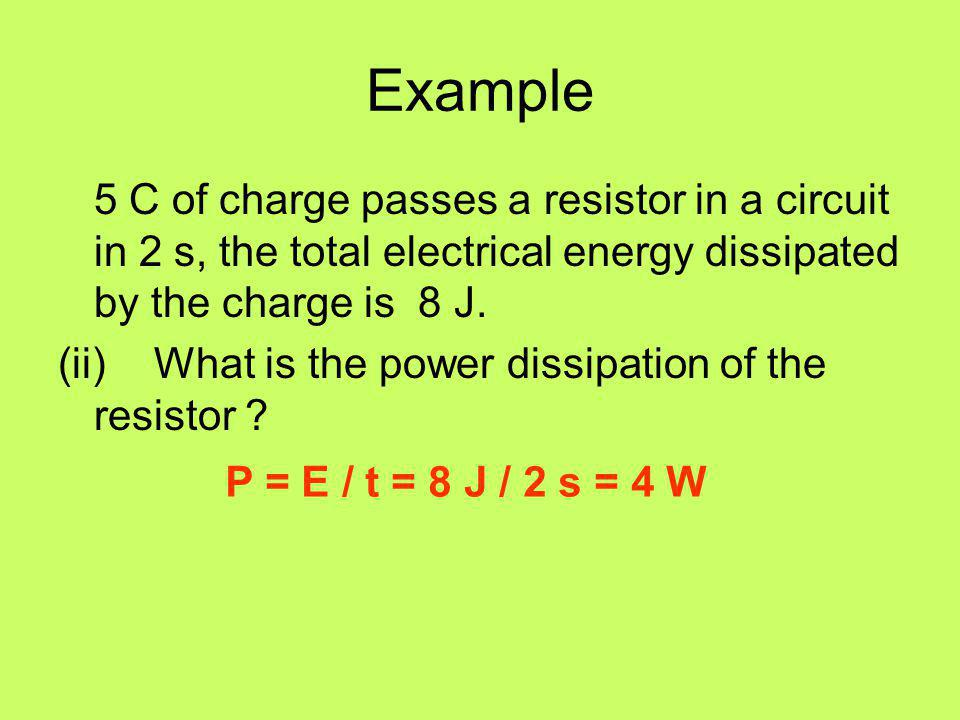 Example 5 C of charge passes a resistor in a circuit in 2 s, the total electrical energy dissipated by the charge is 8 J.