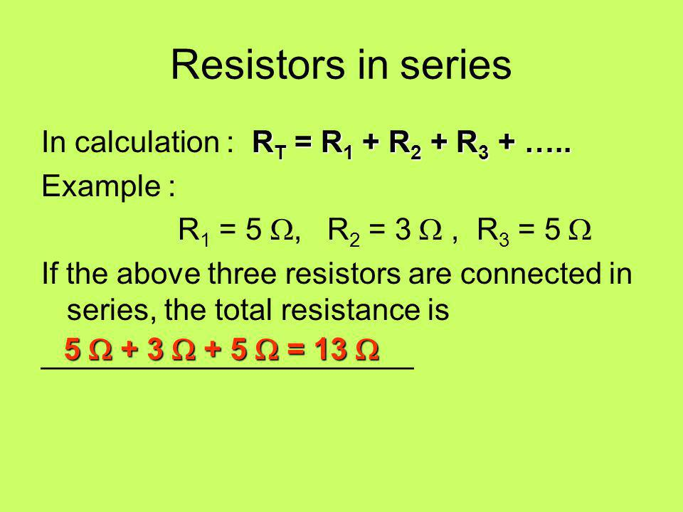 Resistors in series In calculation : RT = R1 + R2 + R3 + ….. Example :
