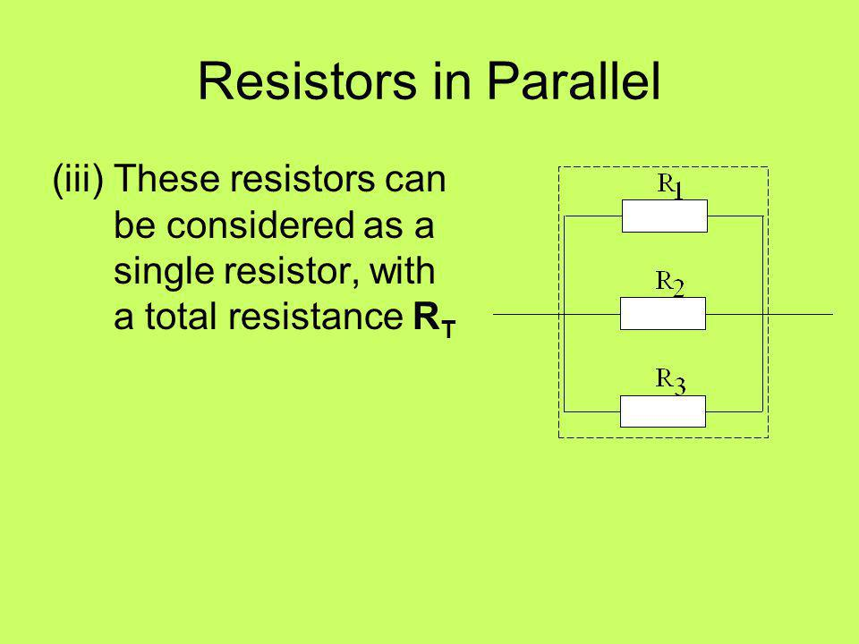 Resistors in Parallel (iii) These resistors can be considered as a single resistor, with a total resistance RT.