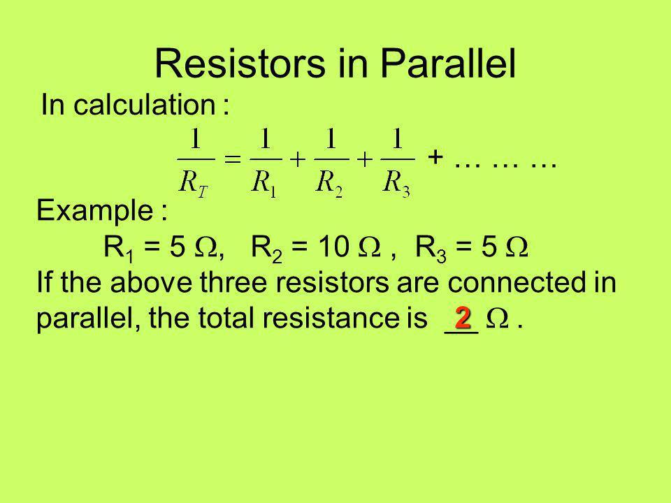 Resistors in Parallel In calculation : + … … … Example :
