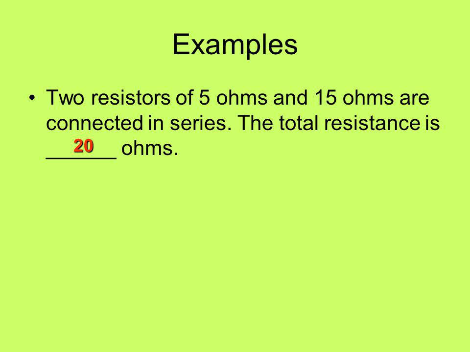 Examples Two resistors of 5 ohms and 15 ohms are connected in series. The total resistance is ______ ohms.