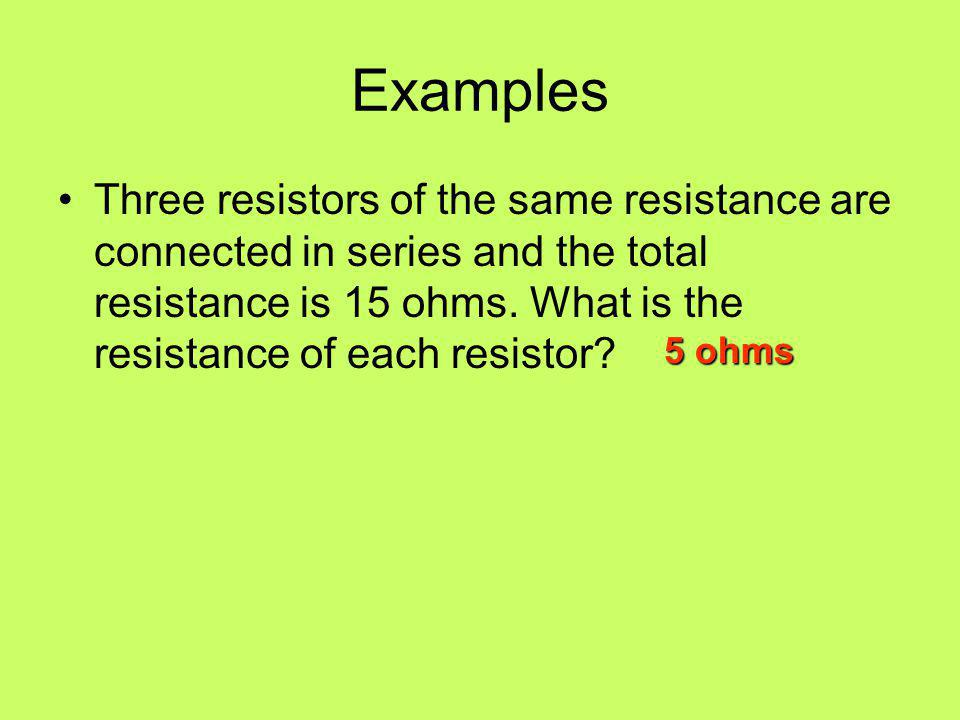 Examples Three resistors of the same resistance are connected in series and the total resistance is 15 ohms. What is the resistance of each resistor