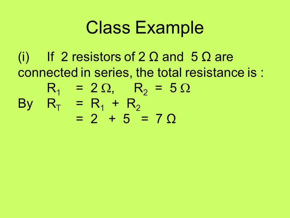 Class Example (i) If 2 resistors of 2 Ω and 5 Ω are connected in series, the total resistance is :