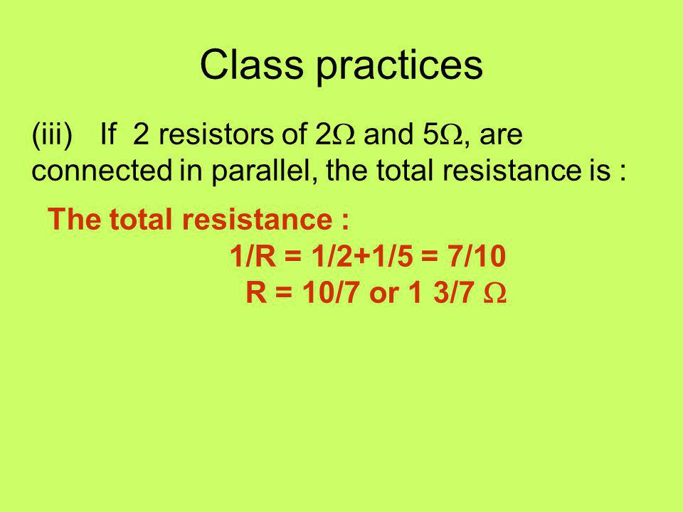 Class practices (iii) If 2 resistors of 2W and 5W, are connected in parallel, the total resistance is :
