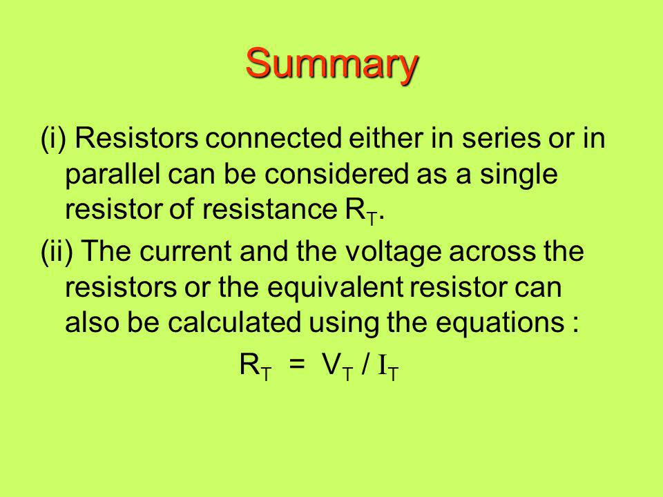 Summary (i) Resistors connected either in series or in parallel can be considered as a single resistor of resistance RT.