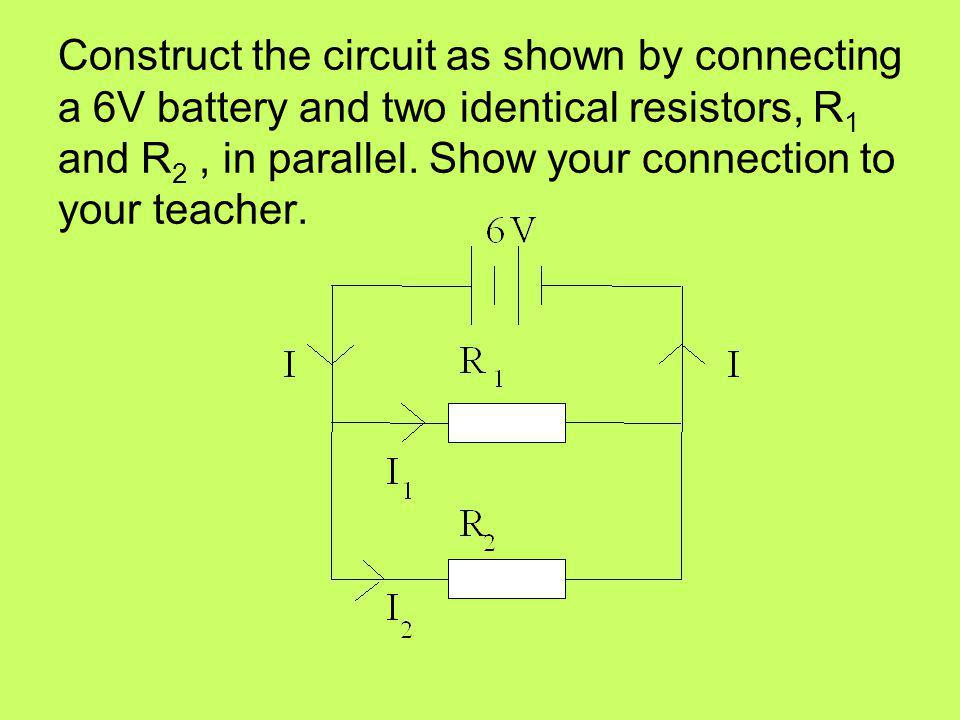 Construct the circuit as shown by connecting a 6V battery and two identical resistors, R1 and R2 , in parallel.